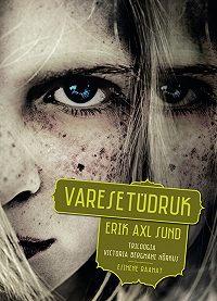 Erik Axl Sund -Varesetüdruk. Triloogia Victoria Bergmani nõrkus. Esimene raamat