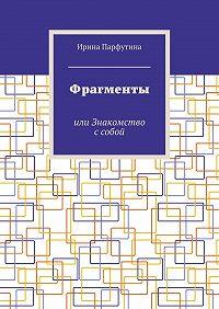 Ирина Парфутина -Фрагменты. или Знакомство ссобой
