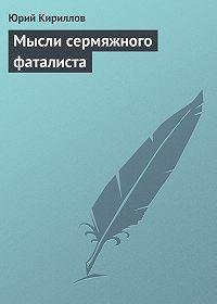Юрий Кириллов -Мысли сермяжного фаталиста