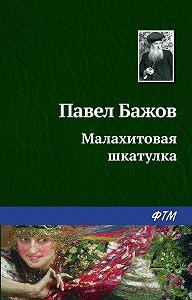 Павел Бажов -Малахитовая шкатулка