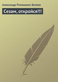 Александр Беляев - Сезам, откройся!!!