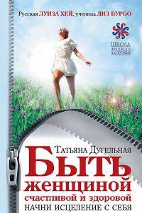 Татьяна Дугельная - Быть женщиной счастливой и здоровой. Начни исцеление с себя
