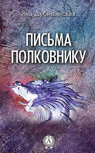 Яна Дубинянская -Письма полковнику