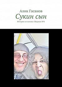 Алик Гасанов -Сукинсын. Истории изжизни. Сборник№8