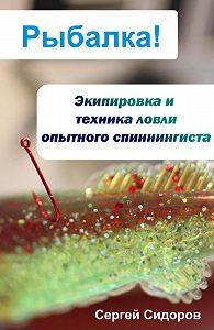 Сергей Александрович Сидоров -Экипировка и техника ловли опытного спиннингиста