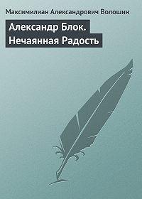 Максимилиан Александрович Волошин -Александр Блок. Нечаянная Радость