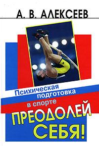 Анатолий Васильевич Алексеев - Преодолей себя! Психическая подготовка в спорте