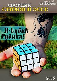 Аркадий Тимофеев - Я – кубик Рубика! Стихи.Эссе