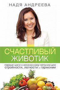 Надя Андреева -Счастливый животик. Первые шаги к осознанному питанию для стройности, легкости и гармонии