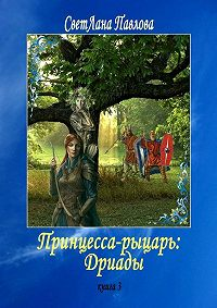 СветЛана Павлова -Принцесса-рыцарь: Дриады. Книга 3