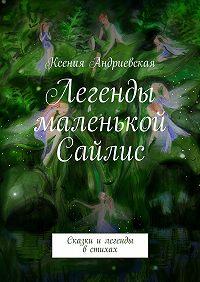 Ксения Андриевская -Легенды маленькой Сайлис. Сказки илегенды встихах
