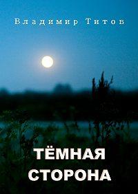 Владимир Владимирович Титов -Тёмная сторона. Сборник мистических рассказов и стихов