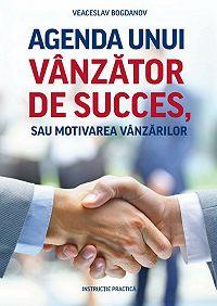 Veaceslav Bogdanov -Agenda unui vânzător de succes, sau motivarea vânzărilor. Instrucție practică