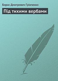 Борис Грінченко -Під тихими вербами