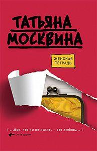Татьяна Владимировна Москвина -Женская тетрадь