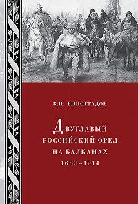 В. Виноградов -Двуглавый российский орел на Балканах. 1683–1914