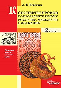 Лидия Владимировна Неретина -Конспекты уроков по изобразительному искусству, мифологии и фольклору.2 класс