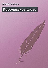 Сергей Конарев - Королевское слово