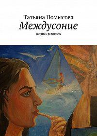 Татьяна Помысова - Междусоние. сборник рассказов