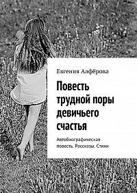 Евгения Алфёрова -Повесть трудной поры девичьего счастья. Автобиографическая повесть. Рассказы. Стихи