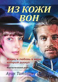 Арик Татонов -Из кожи вон. Жизнь и любовь в мире, который рухнул