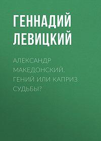 Геннадий Левицкий -Александр Македонский. Гений или каприз судьбы?