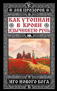 Лев Прозоров -Как утопили в крови Языческую Русь. Иго нового Бога