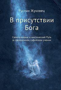 Руслан Жуковец -В присутствии Бога. Самопознание и мистический Путь в современном суфийском учении