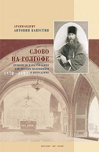 Антонин Капустин - Слово на Голгофе. Проповеди и наставления для русских паломников в Иерусалиме. 1870–1892