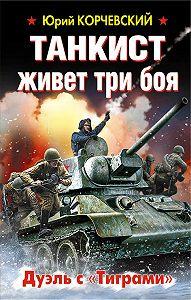 Юрий Корчевский -Танкист живет три боя. Дуэль с «Тиграми»