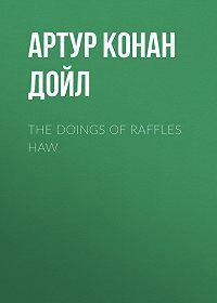 Артур Конан Дойл -The Doings of Raffles Haw
