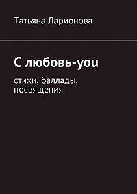Татьяна Ларионова - Слюбовь-you. Стихи, баллады, посвящения