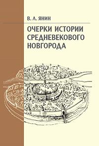 Валентин Лаврентьевич Янин - Очерки истории средневекового Новгорода