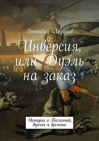 Геннадий Логинов -Инверсия, или Дуэль назаказ. История о Вселенной, дуэлях и времени