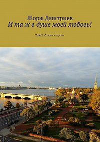 Жорж Дмитриев -И та ж в душе моей любовь! Том 2. Стихи и проза