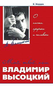 Владимир Жердев - Мой, твой, наш Владимир Высоцкий. О поэте, пророке и человеке