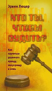 Эрвин Люцер - Кто ты, чтобы судить? Как научиться различать правду, полуправду и ложь