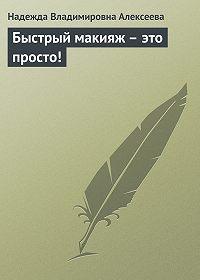 Надежда Владимировна Алексеева -Быстрый макияж – это просто!