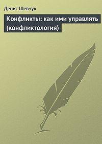 Денис Шевчук -Конфликты: как ими управлять (конфликтология)