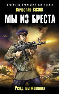 Вячеслав Сизов -Мы из Бреста. Рейд выживших