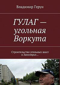 Владимир Герун -ГУЛАГ– угольная Воркута. Строительство угольных шахт вЗаполярье…