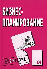 Коллектив Авторов -Бизнес-планирование: Шпаргалка