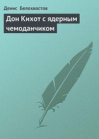 Денис Белохвостов -Дон Кихот с ядерным чемоданчиком