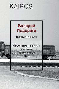 Валерий Подорога -Время после. Освенцим и ГУЛАГ: мыслить абсолютное зло