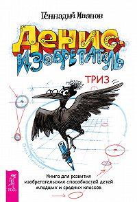 Геннадий Иванов -Денис-изобретатель. Книга для развития изобретательских способностей детей младших и средних классов