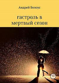 Андрей Белоус -Гастроль в мертвый сезон