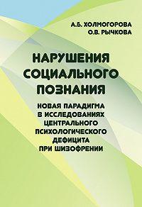 Алла Холмогорова -Нарушения социального познания. Новая парадигма в исследованиях центрального психологического дефицита при шизофрении