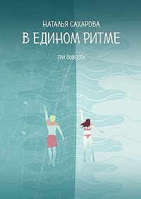 Наталья Сахарова -В едином ритме. Три повести