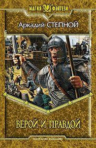 Аркадий Степной -Верой и правдой