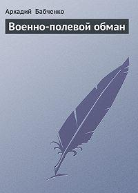 Аркадий Бабченко -Военно-полевой обман